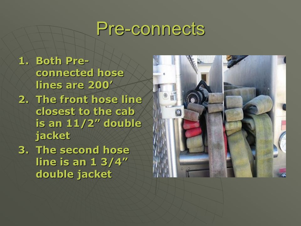 Pre-connects 1.Both Pre- connected hose lines are 200 2.The front hose line closest to the cab is an 11/2 double jacket 3.The second hose line is an 1