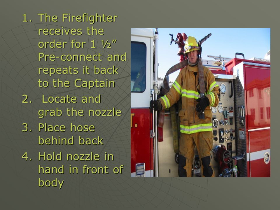 1.The Firefighter receives the order for 1 ½ Pre-connect and repeats it back to the Captain 2. Locate and grab the nozzle 3.Place hose behind back 4.H