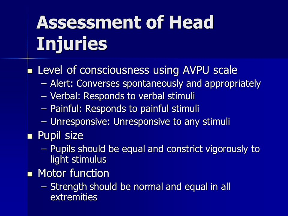 Assessment of Head Injuries Level of consciousness using AVPU scale Level of consciousness using AVPU scale –Alert: Converses spontaneously and approp