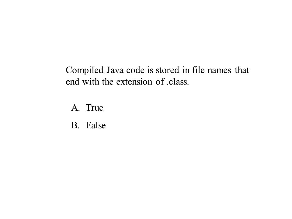 Compiled Java code is stored in file names that end with the extension of.class. A.True B.False