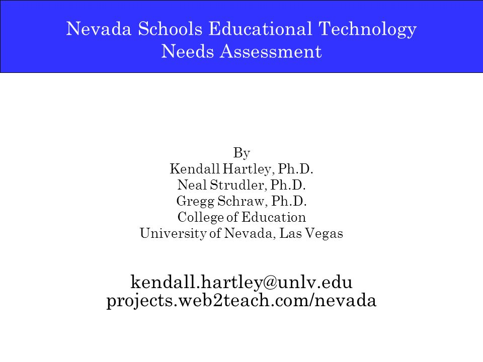 Nevada Schools Educational Technology Needs Assessment By Kendall Hartley, Ph.D. Neal Strudler, Ph.D. Gregg Schraw, Ph.D. College of Education Univers