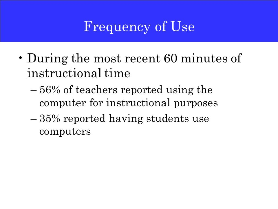 Frequency of Use During the most recent 60 minutes of instructional time –56% of teachers reported using the computer for instructional purposes –35% reported having students use computers