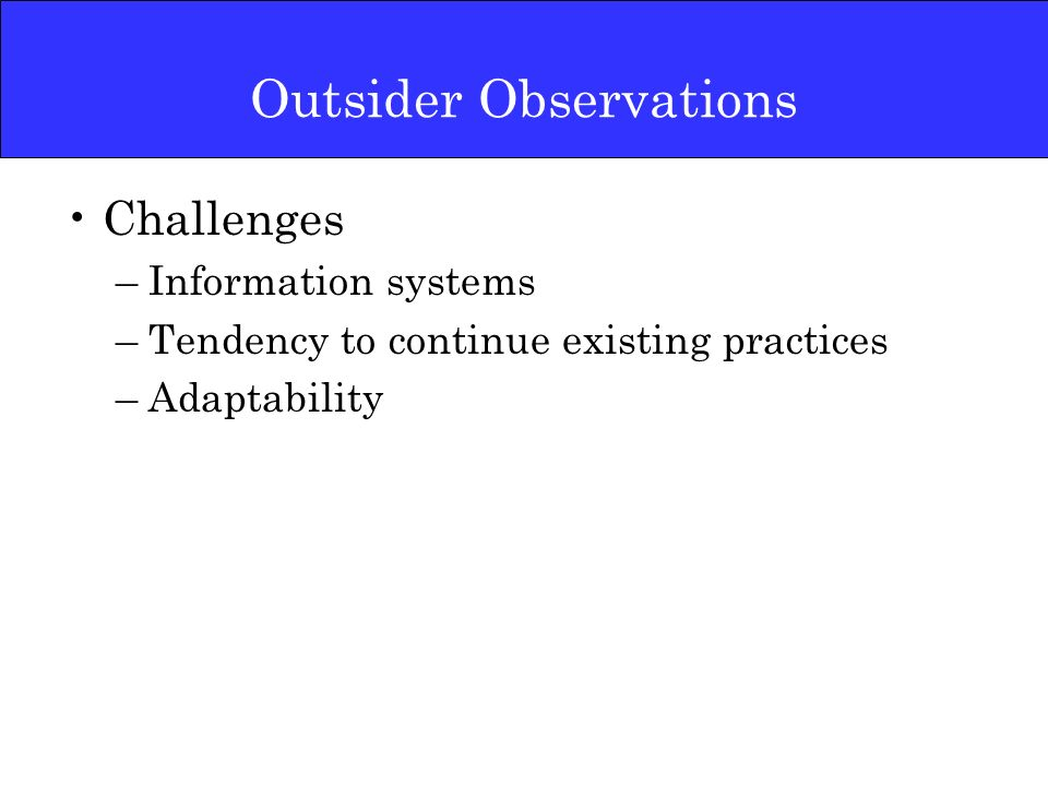 Outsider Observations Challenges –Information systems –Tendency to continue existing practices –Adaptability