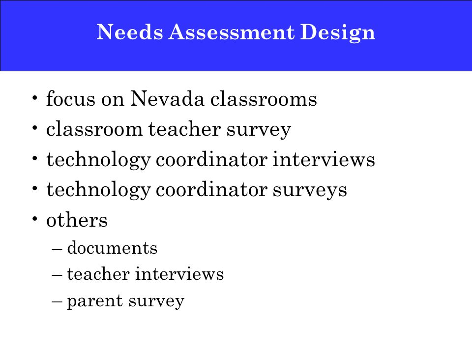 Needs Assessment Design focus on Nevada classrooms classroom teacher survey technology coordinator interviews technology coordinator surveys others –documents –teacher interviews –parent survey