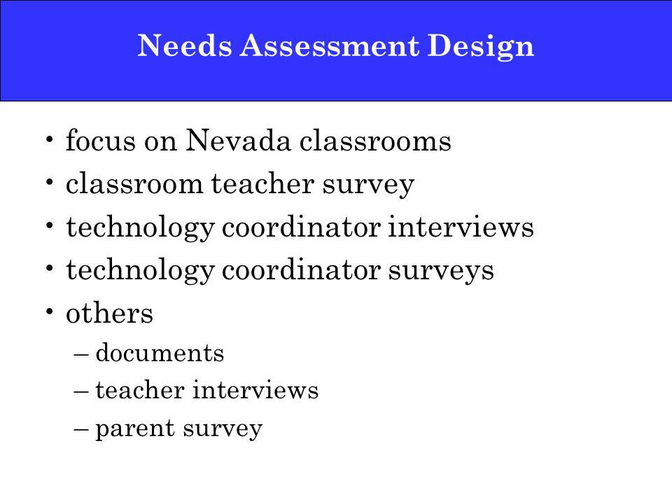 Needs Assessment Design focus on Nevada classrooms classroom teacher survey technology coordinator interviews technology coordinator surveys others –d