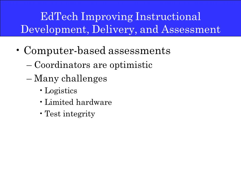 Expanded use of laptop computers –new category of laptops –successes in other areas specific activities associated with achievement gains lower rates of behavior problems, more student engagement –an area where teachers feel ill-prepared –technology coordinators are concerned about the support needed EdTech Improving Instructional Development, Delivery and Assessment
