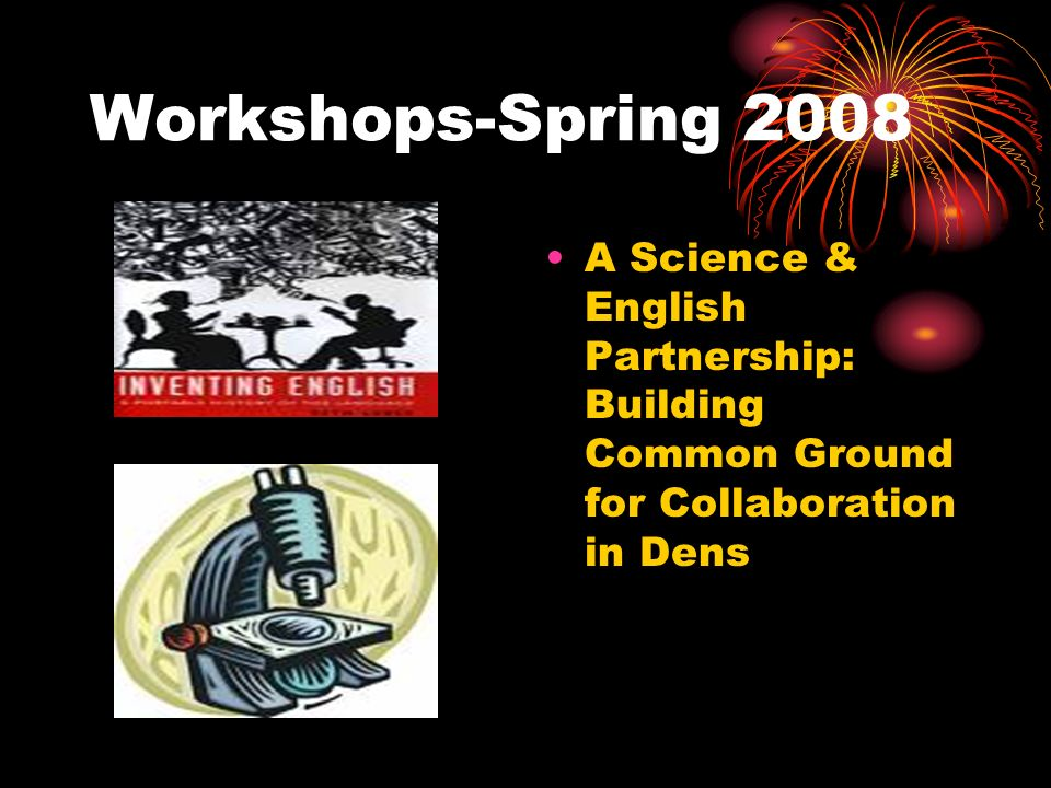 Workshops-Spring 2008 A Science & English Partnership: Building Common Ground for Collaboration in Dens