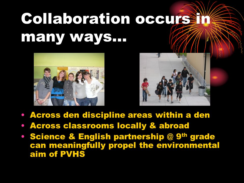 Collaboration occurs in many ways… Across den discipline areas within a den Across classrooms locally & abroad Science & English partnership @ 9 th grade can meaningfully propel the environmental aim of PVHS