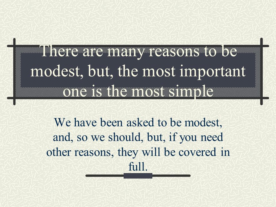 There are many reasons to be modest, but, the most important one is the most simple We have been asked to be modest, and, so we should, but, if you need other reasons, they will be covered in full.