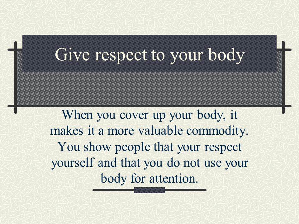 Give respect to others When you cover up, you are granting others the right of not having to look at you.