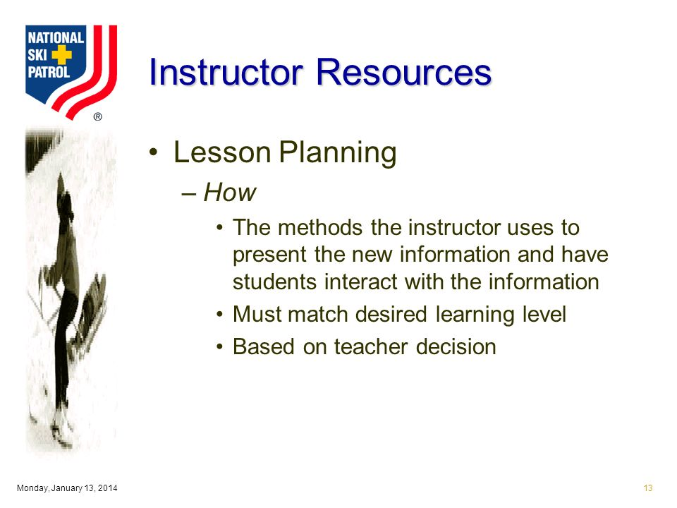 Monday, January 13, Instructor Resources Lesson Planning –How The methods the instructor uses to present the new information and have students interact with the information Must match desired learning level Based on teacher decision