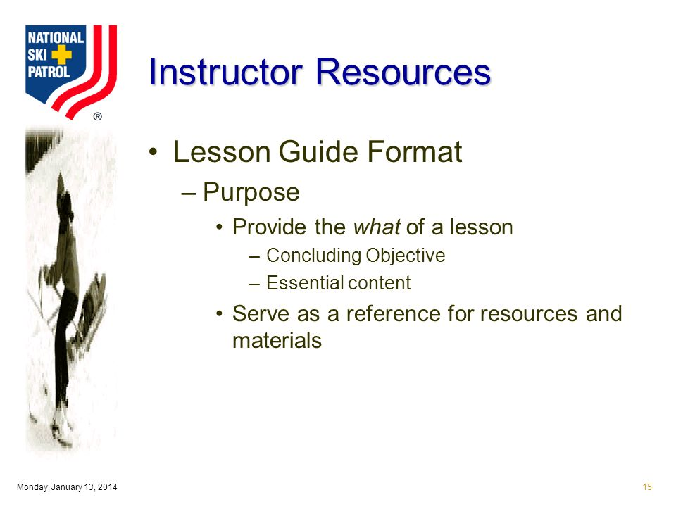 Monday, January 13, Instructor Resources Lesson Guide Format –Purpose Provide the what of a lesson –Concluding Objective –Essential content Serve as a reference for resources and materials
