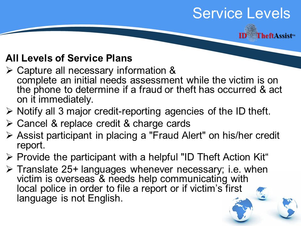 Service Levels All Levels of Service Plans Capture all necessary information & complete an initial needs assessment while the victim is on the phone to determine if a fraud or theft has occurred & act on it immediately.