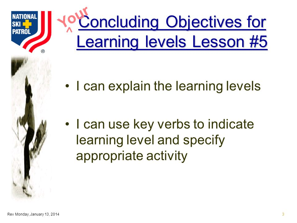 Rev Monday, January 13, 20143 Concluding Objectives for Learning levels Lesson #5 I can explain the learning levels I can use key verbs to indicate learning level and specify appropriate activity Your