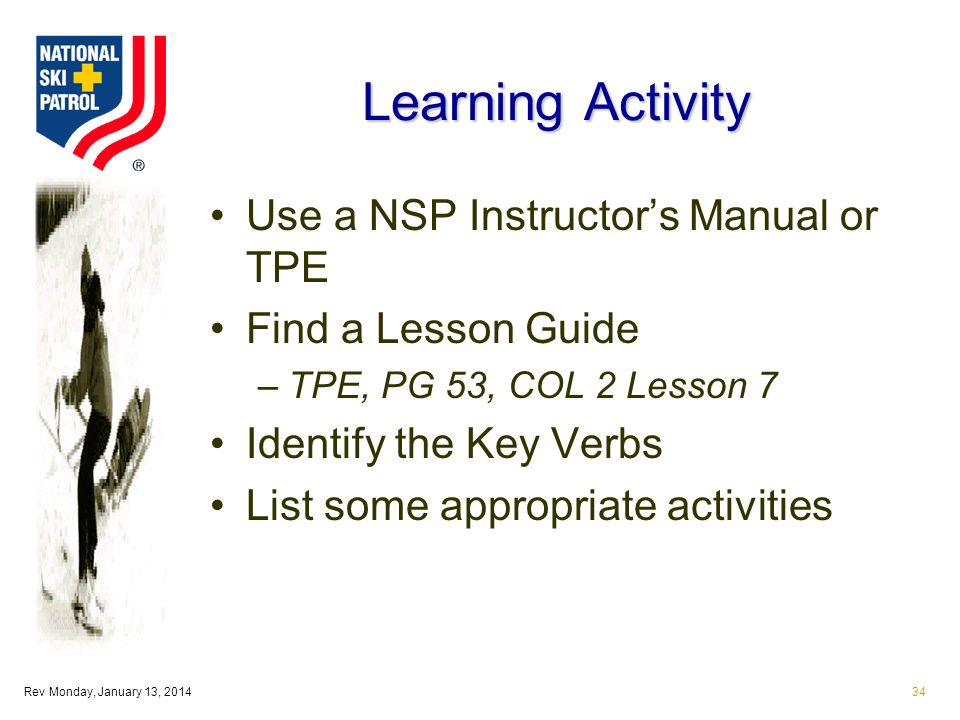 Rev Monday, January 13, 201434 Learning Activity Use a NSP Instructors Manual or TPE Find a Lesson Guide –TPE, PG 53, COL 2 Lesson 7 Identify the Key Verbs List some appropriate activities