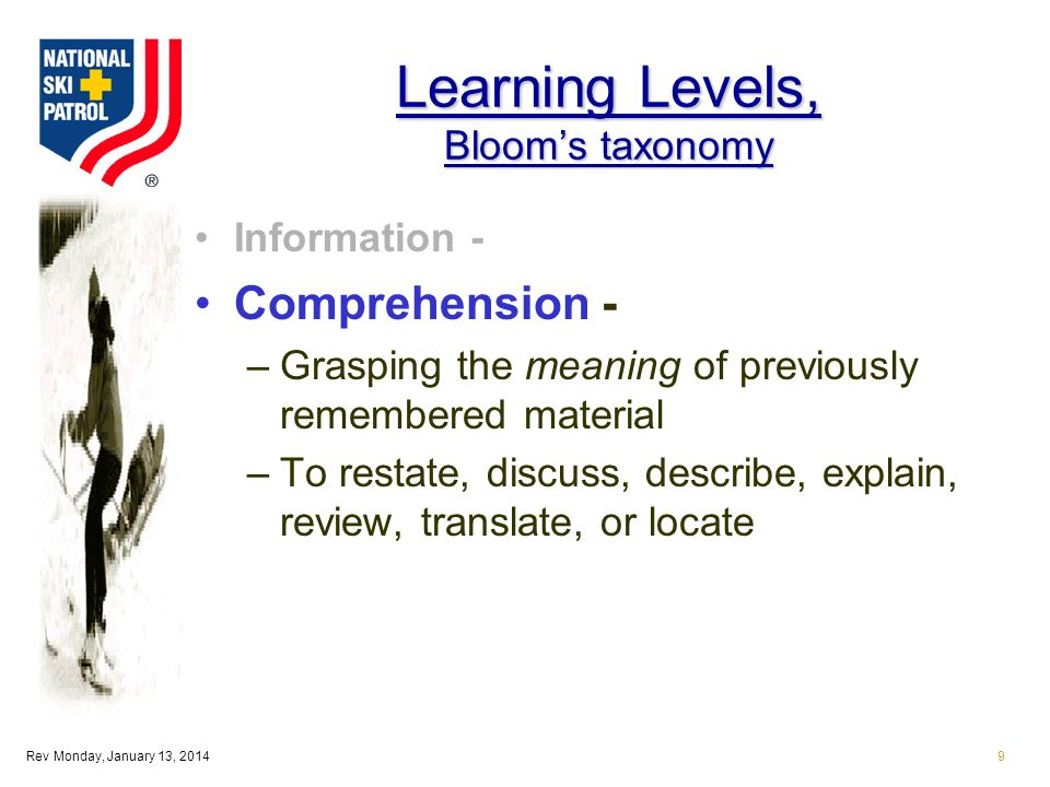 Rev Monday, January 13, 20149 Learning Levels, Blooms taxonomy Information - Comprehension - –Grasping the meaning of previously remembered material –To restate, discuss, describe, explain, review, translate, or locate