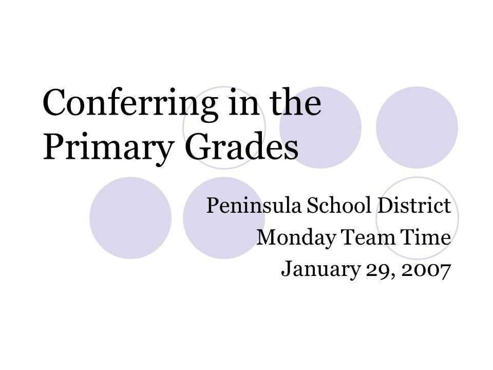 Conferring in the Primary Grades Peninsula School District Monday Team Time January 29, 2007
