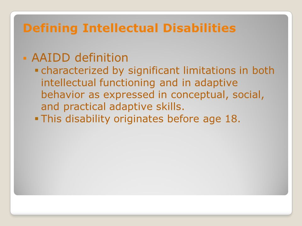Defining Intellectual Disabilities AAIDD definition characterized by significant limitations in both intellectual functioning and in adaptive behavior