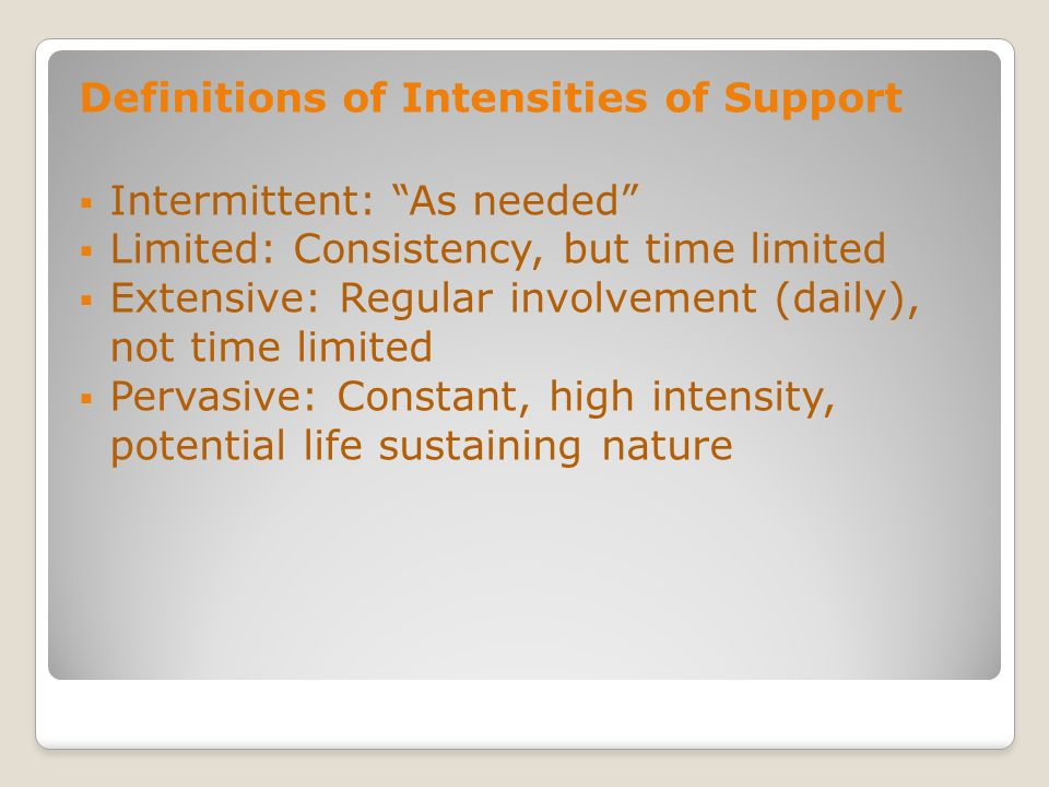 Definitions of Intensities of Support Intermittent: As needed Limited: Consistency, but time limited Extensive: Regular involvement (daily), not time