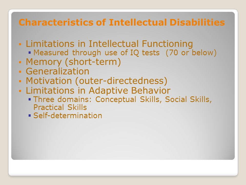 Characteristics of Intellectual Disabilities Limitations in Intellectual Functioning Measured through use of IQ tests (70 or below) Memory (short-term