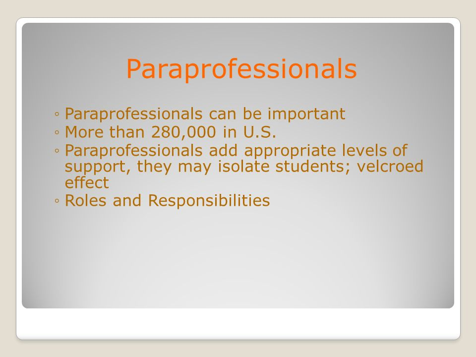 Paraprofessionals Paraprofessionals can be important More than 280,000 in U.S. Paraprofessionals add appropriate levels of support, they may isolate s