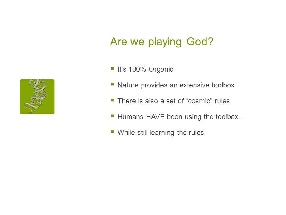 Are we playing God? Its 100% Organic Nature provides an extensive toolbox There is also a set of cosmic rules Humans HAVE been using the toolbox… Whil
