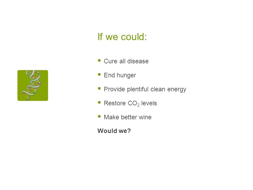 If we could: Cure all disease End hunger Provide plentiful clean energy Restore CO 2 levels Make better wine Would we?