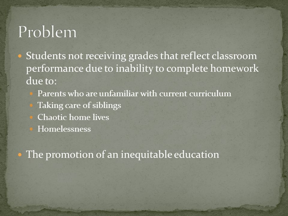 Students not receiving grades that reflect classroom performance due to inability to complete homework due to: Parents who are unfamiliar with current curriculum Taking care of siblings Chaotic home lives Homelessness The promotion of an inequitable education