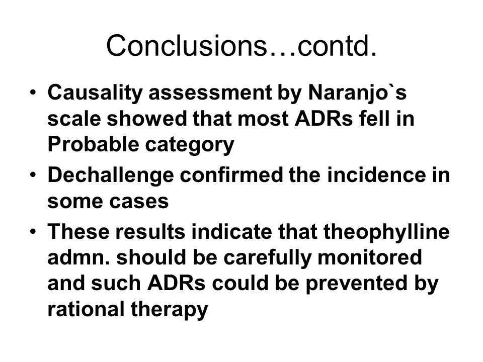 Conclusions…contd. Causality assessment by Naranjo`s scale showed that most ADRs fell in Probable category Dechallenge confirmed the incidence in some