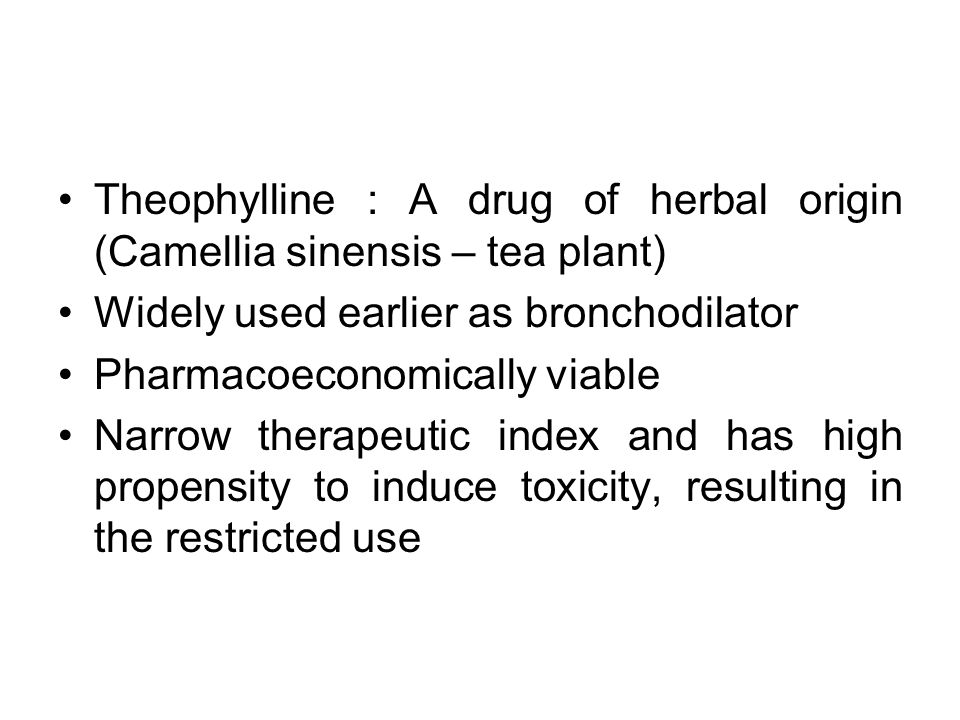 Theophylline : A drug of herbal origin (Camellia sinensis – tea plant) Widely used earlier as bronchodilator Pharmacoeconomically viable Narrow therap