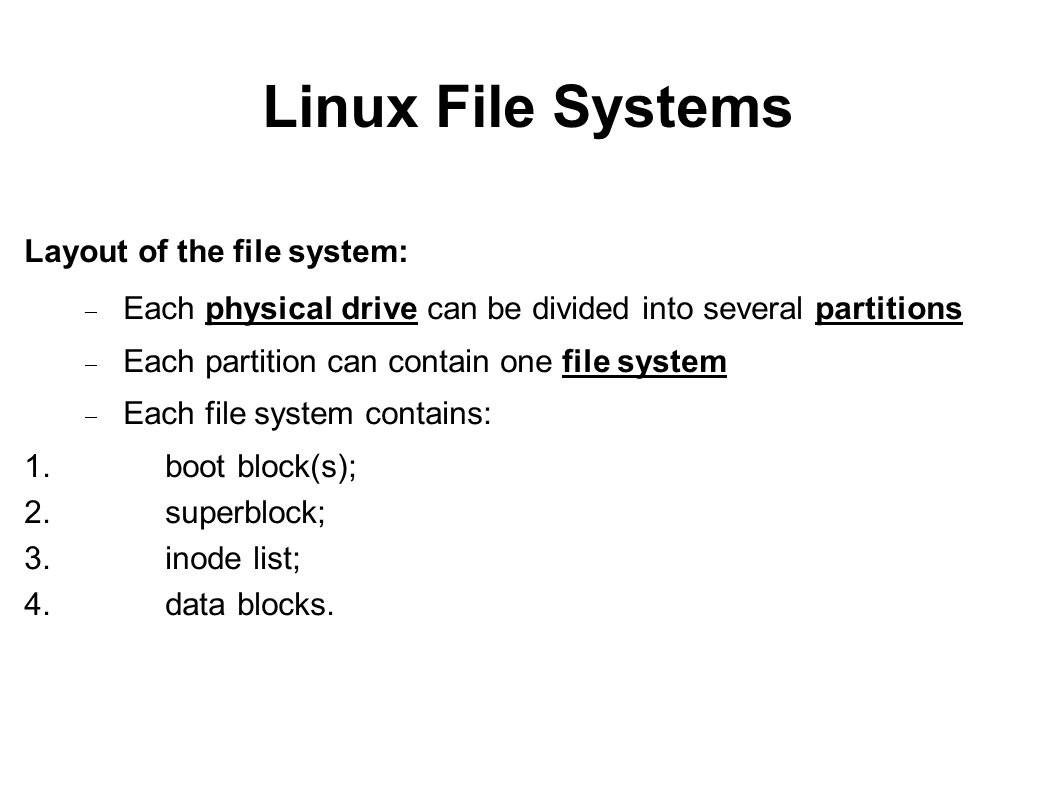 Linux File Systems Layout of the file system: Each physical drive can be divided into several partitions Each partition can contain one file system Ea