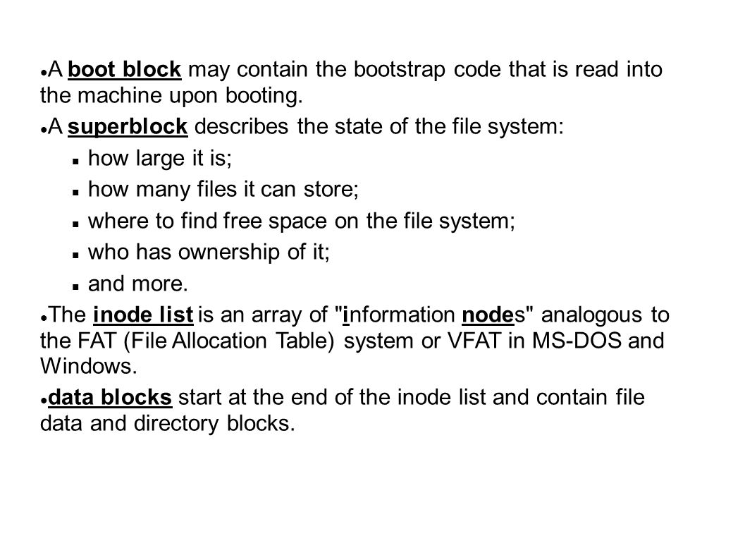 A boot block may contain the bootstrap code that is read into the machine upon booting. A superblock describes the state of the file system: how large
