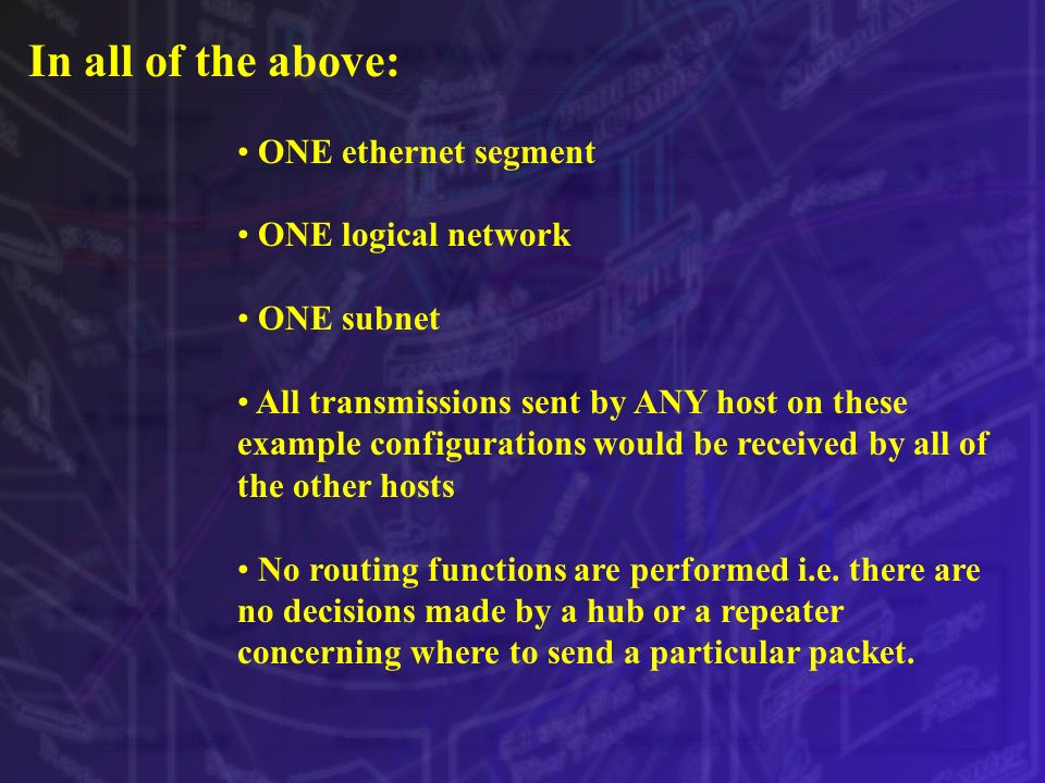 In all of the above: ONE ethernet segment ONE logical network ONE subnet All transmissions sent by ANY host on these example configurations would be r
