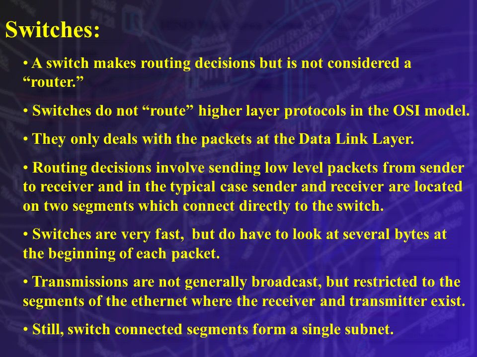 Switches: A switch makes routing decisions but is not considered a router. Switches do not route higher layer protocols in the OSI model. They only de