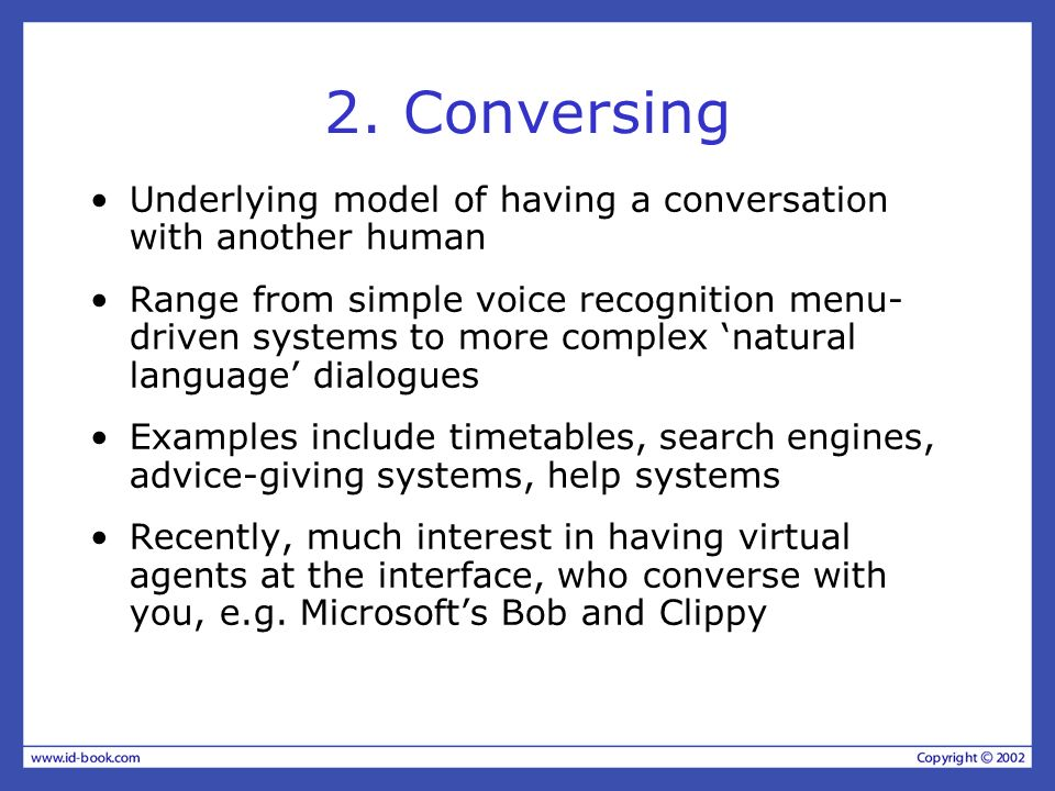 2. Conversing Underlying model of having a conversation with another human Range from simple voice recognition menu- driven systems to more complex na