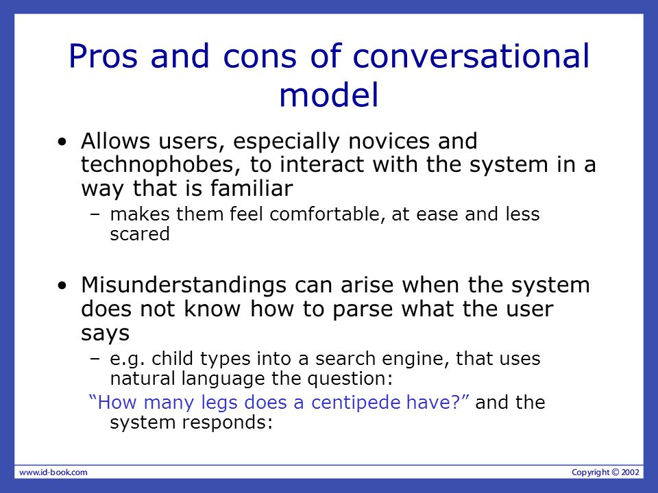 Pros and cons of conversational model Allows users, especially novices and technophobes, to interact with the system in a way that is familiar –makes them feel comfortable, at ease and less scared Misunderstandings can arise when the system does not know how to parse what the user says –e.g.