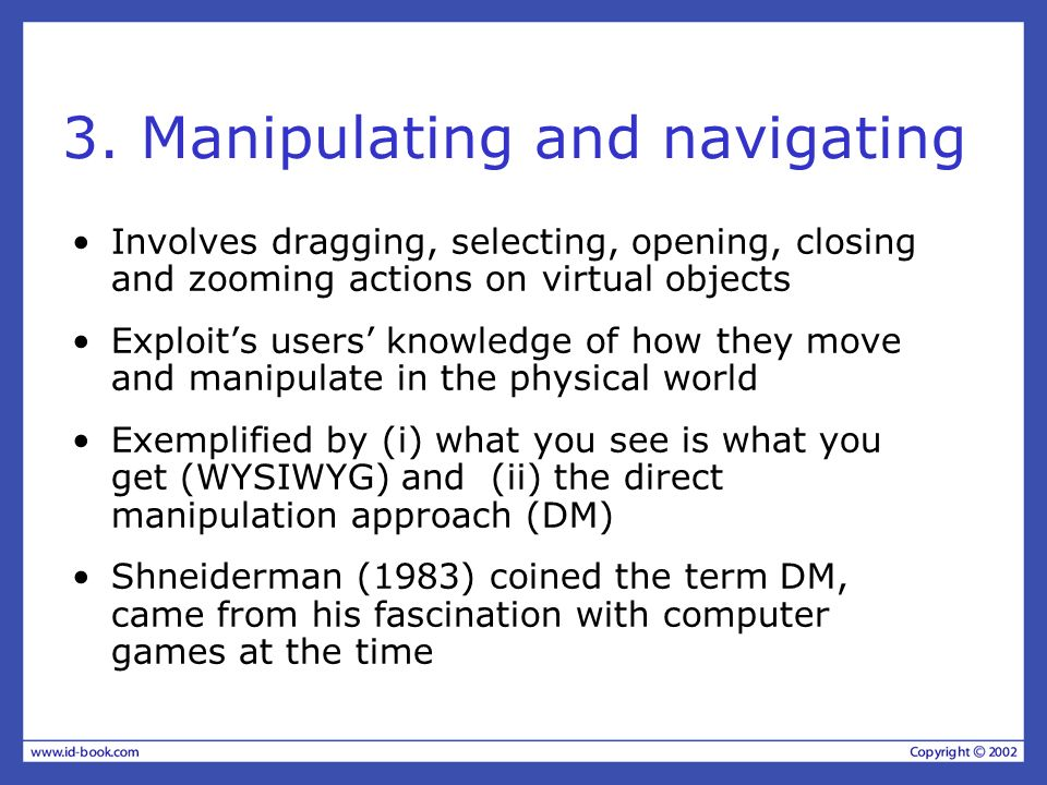 3. Manipulating and navigating Involves dragging, selecting, opening, closing and zooming actions on virtual objects Exploits users knowledge of how t