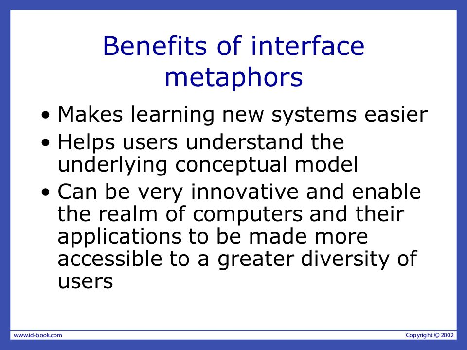 Benefits of interface metaphors Makes learning new systems easier Helps users understand the underlying conceptual model Can be very innovative and enable the realm of computers and their applications to be made more accessible to a greater diversity of users
