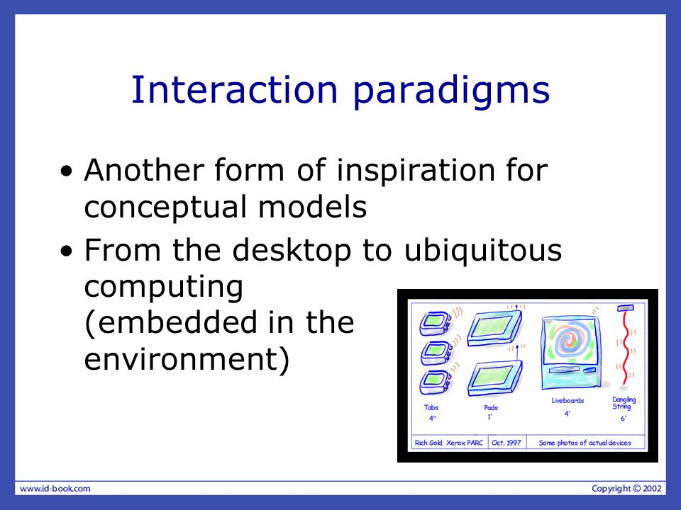 Interaction paradigms Another form of inspiration for conceptual models From the desktop to ubiquitous computing (embedded in the environment)