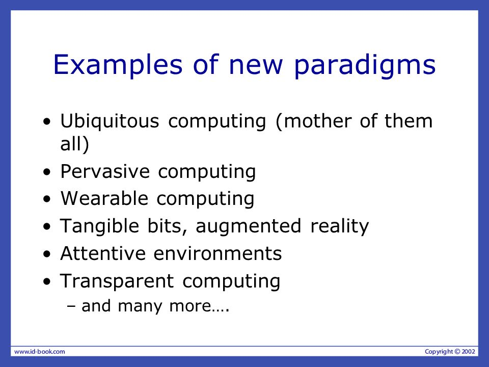 Examples of new paradigms Ubiquitous computing (mother of them all) Pervasive computing Wearable computing Tangible bits, augmented reality Attentive environments Transparent computing –and many more….