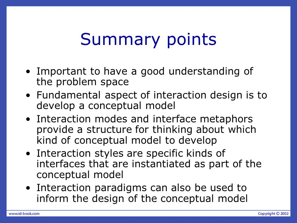 Summary points Important to have a good understanding of the problem space Fundamental aspect of interaction design is to develop a conceptual model Interaction modes and interface metaphors provide a structure for thinking about which kind of conceptual model to develop Interaction styles are specific kinds of interfaces that are instantiated as part of the conceptual model Interaction paradigms can also be used to inform the design of the conceptual model