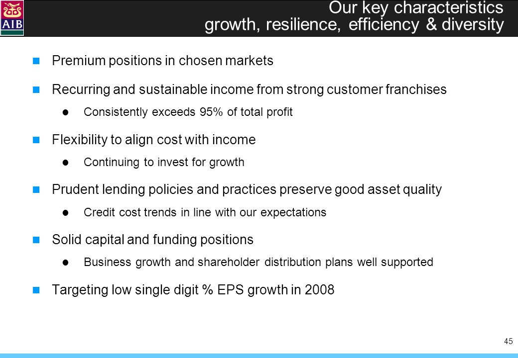 45 Our key characteristics growth, resilience, efficiency & diversity Premium positions in chosen markets Recurring and sustainable income from strong customer franchises Consistently exceeds 95% of total profit Flexibility to align cost with income Continuing to invest for growth Prudent lending policies and practices preserve good asset quality Credit cost trends in line with our expectations Solid capital and funding positions Business growth and shareholder distribution plans well supported Targeting low single digit % EPS growth in 2008