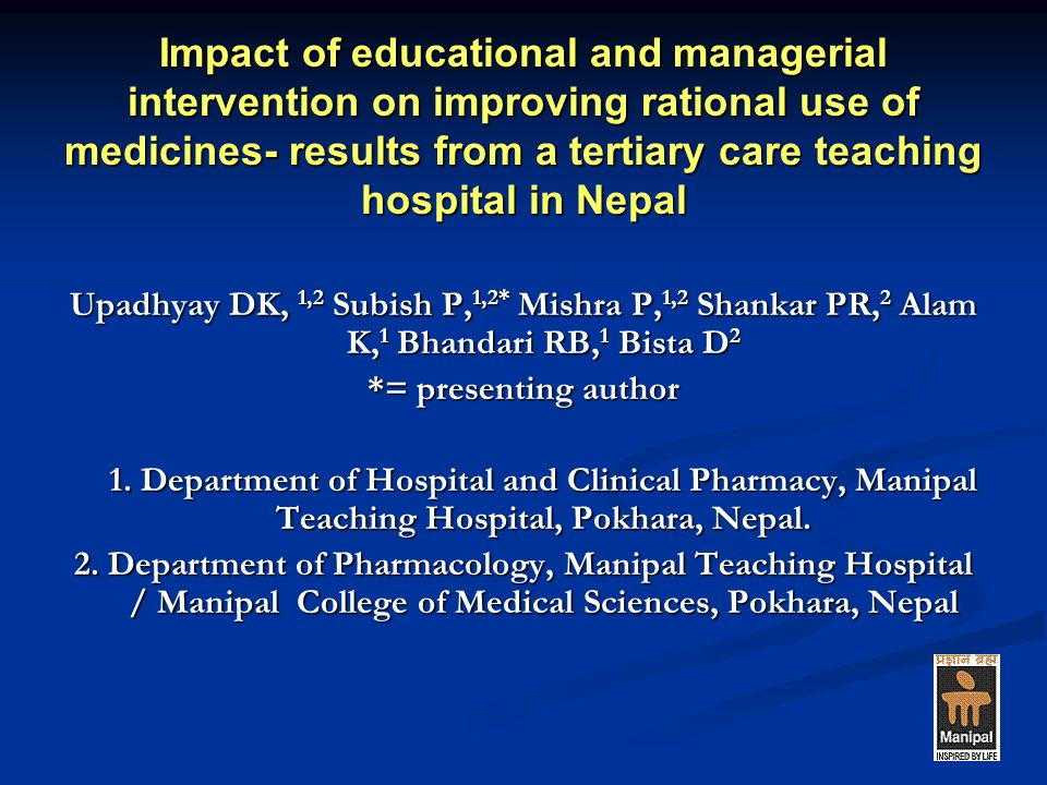 Impact of educational and managerial intervention on improving rational use of medicines- results from a tertiary care teaching hospital in Nepal Upadhyay DK, 1,2 Subish P, 1,2* Mishra P, 1,2 Shankar PR, 2 Alam K, 1 Bhandari RB, 1 Bista D 2 *= presenting author 1.
