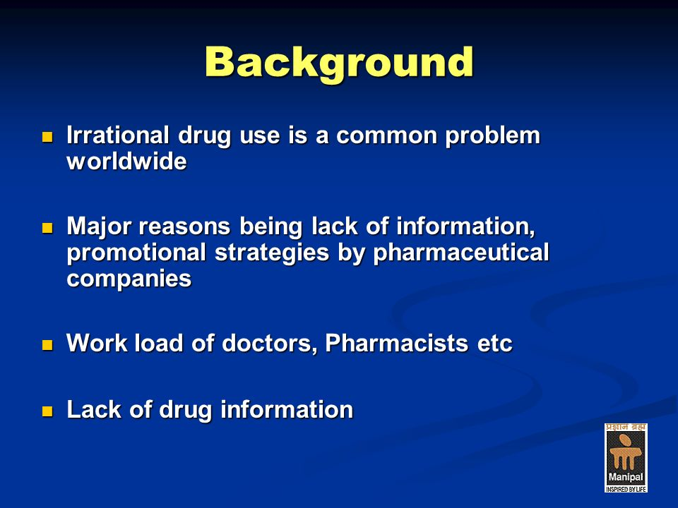 Background Irrational drug use is a common problem worldwide Irrational drug use is a common problem worldwide Major reasons being lack of information, promotional strategies by pharmaceutical companies Major reasons being lack of information, promotional strategies by pharmaceutical companies Work load of doctors, Pharmacists etc Work load of doctors, Pharmacists etc Lack of drug information Lack of drug information