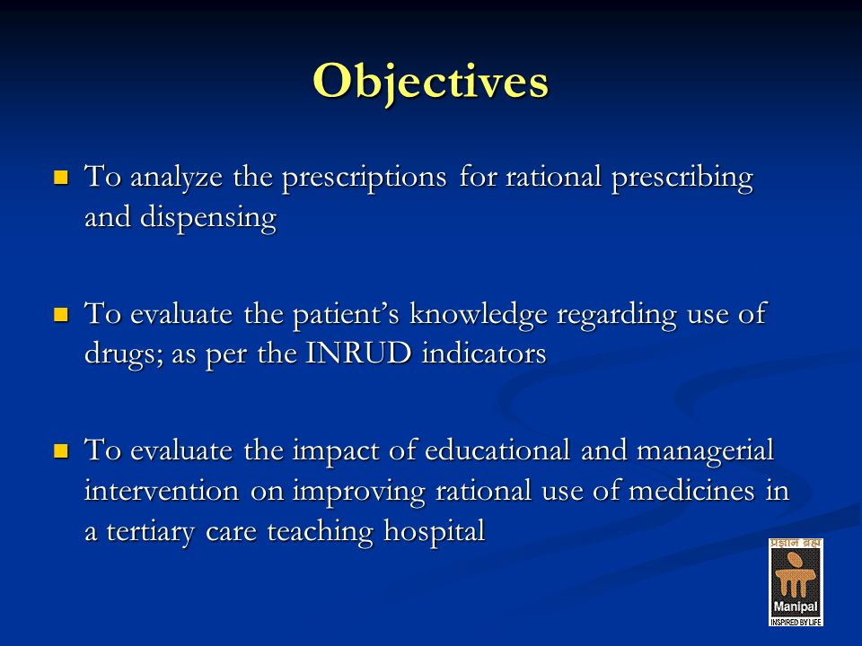 Objectives To analyze the prescriptions for rational prescribing and dispensing To analyze the prescriptions for rational prescribing and dispensing To evaluate the patients knowledge regarding use of drugs; as per the INRUD indicators To evaluate the patients knowledge regarding use of drugs; as per the INRUD indicators To evaluate the impact of educational and managerial intervention on improving rational use of medicines in a tertiary care teaching hospital To evaluate the impact of educational and managerial intervention on improving rational use of medicines in a tertiary care teaching hospital