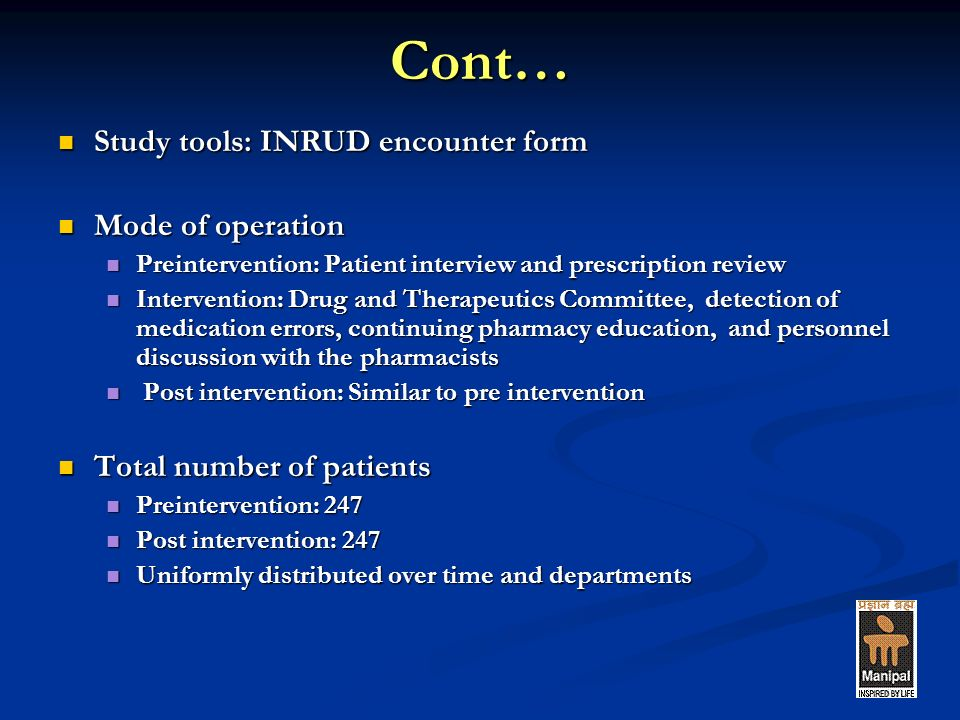 Cont… Study tools: INRUD encounter form Study tools: INRUD encounter form Mode of operation Mode of operation Preintervention: Patient interview and prescription review Preintervention: Patient interview and prescription review Intervention: Drug and Therapeutics Committee, detection of medication errors, continuing pharmacy education, and personnel discussion with the pharmacists Intervention: Drug and Therapeutics Committee, detection of medication errors, continuing pharmacy education, and personnel discussion with the pharmacists Post intervention: Similar to pre intervention Post intervention: Similar to pre intervention Total number of patients Total number of patients Preintervention: 247 Preintervention: 247 Post intervention: 247 Post intervention: 247 Uniformly distributed over time and departments Uniformly distributed over time and departments