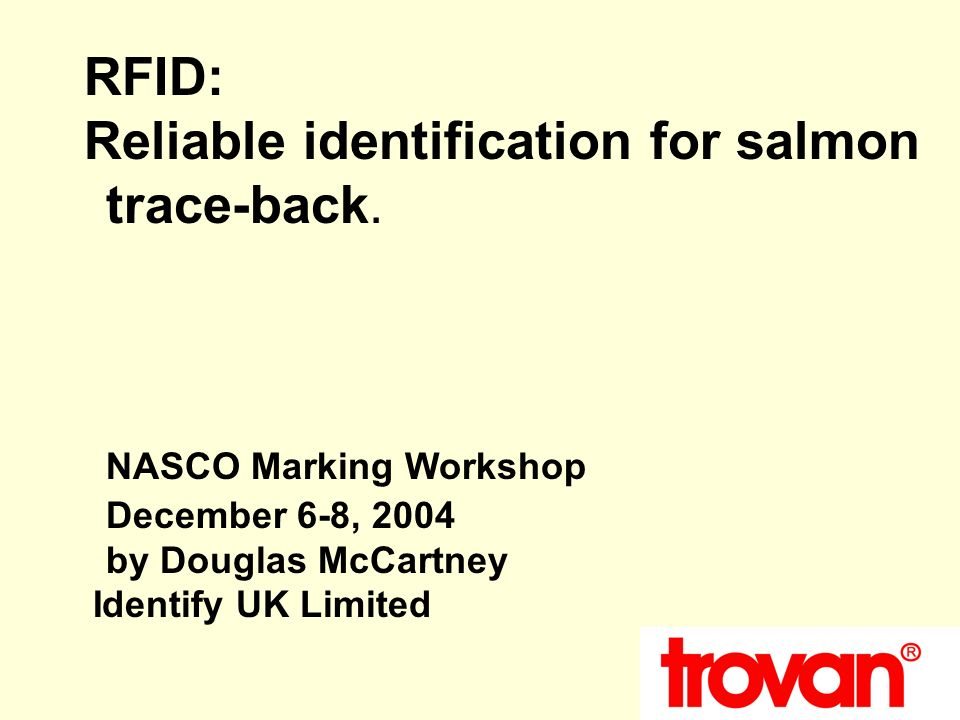 RFID: Reliable identification for salmon trace-back. NASCO Marking Workshop December 6-8, 2004 by Douglas McCartney Identify UK Limited