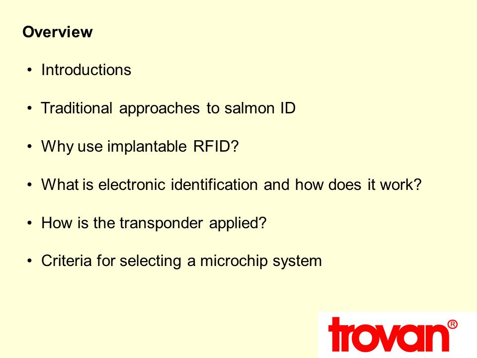 Overview Introductions Traditional approaches to salmon ID Why use implantable RFID? What is electronic identification and how does it work? How is th