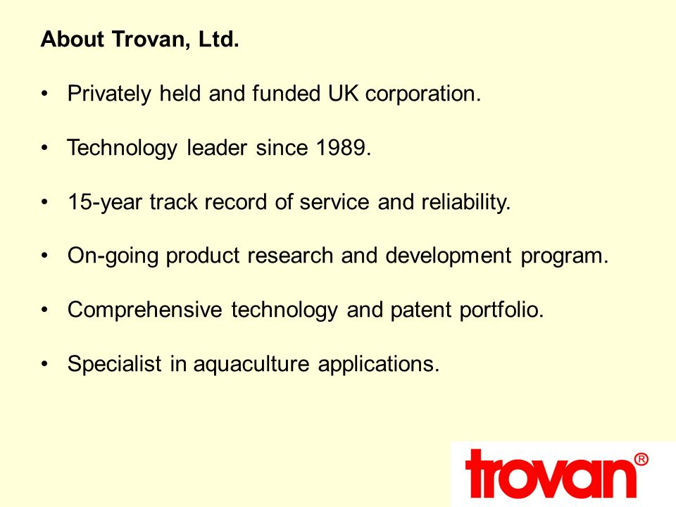 About Trovan, Ltd. Privately held and funded UK corporation. Technology leader since 1989. 15-year track record of service and reliability. On-going p