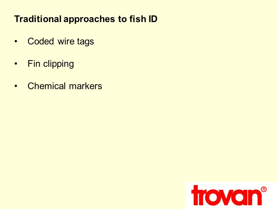 Traditional approaches to fish ID Coded wire tags Fin clipping Chemical markers